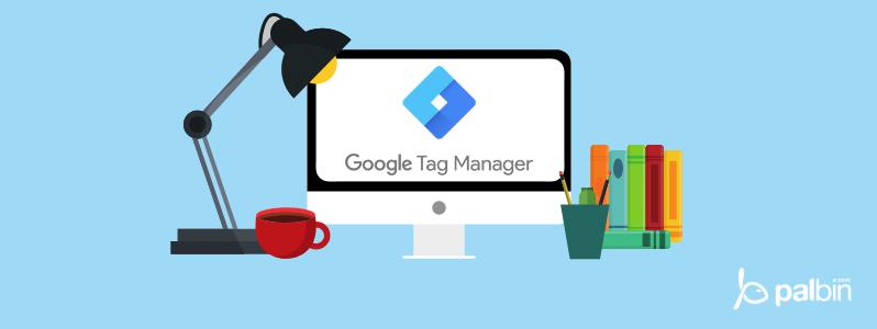 Google Tag Manager: Qué es y cómo utilizarlo