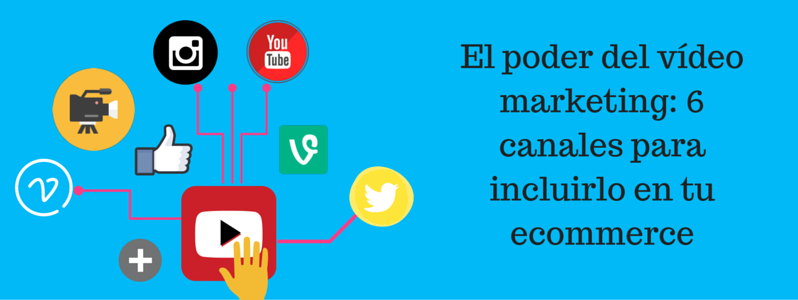 El poder del vídeo marketing: 6 canales para incluirlo en tu Ecommerce
